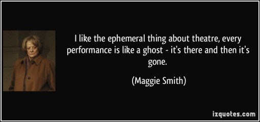 quote-i-like-the-ephemeral-thing-about-theatre-every-performance-is-like-a-ghost-it-s-there-and-then-maggie-smith-173328